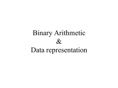 Binary Arithmetic & Data representation. Addition 0 + 0 = 0 0 + 1 = 1 1 + 0 = 1 1 + 1 = 0, with carry 1 1 + 1 + 1 = 1, with carry 1 Example 1 0 0 1 1.