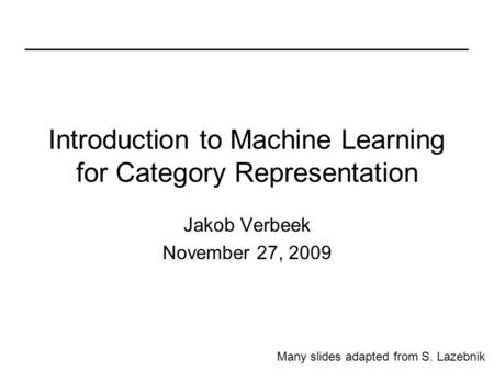 Introduction to Machine Learning for Category Representation Jakob Verbeek November 27, 2009 Many slides adapted from S. Lazebnik.
