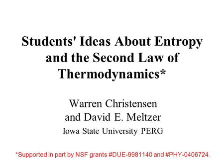 Students' Ideas About Entropy and the Second Law of Thermodynamics* Warren Christensen and David E. Meltzer Iowa State University PERG *Supported in part.