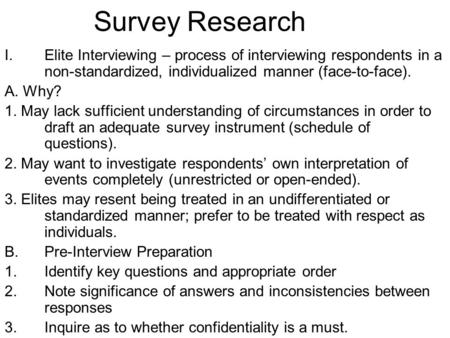 Survey Research I.Elite Interviewing – process of interviewing respondents in a non-standardized, individualized manner (face-to-face). A. Why? 1. May.