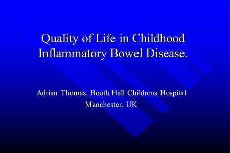 Quality of Life in Childhood Inflammatory Bowel Disease. Adrian Thomas, Booth Hall Childrens Hospital Manchester, UK.