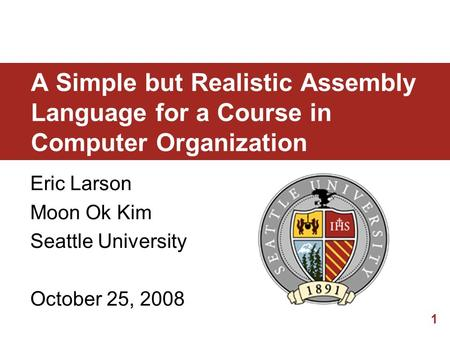 1 A Simple but Realistic Assembly Language for a Course in Computer Organization Eric Larson Moon Ok Kim Seattle University October 25, 2008.