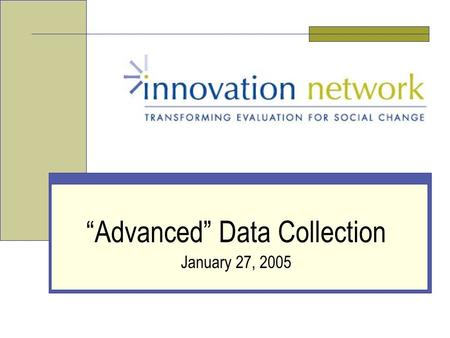 """Advanced"" Data Collection January 27, 2005. Slide 2 Innovation Network, Inc. Who We Are: Innovation Network National nonprofit organization Committed."