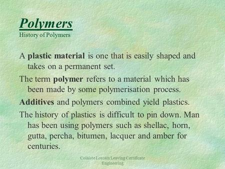 Coláiste Lorcáin Leaving Certificate Engineering Polymers History of Polymers A plastic material is one that is easily shaped and takes on a permanent.