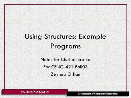 FATIH UNIVERSITY Department of Computer Engineering Using Structures: Example Programs Notes for Ch.4 of Bratko For CENG 421 Fall03 Zeynep Orhan.