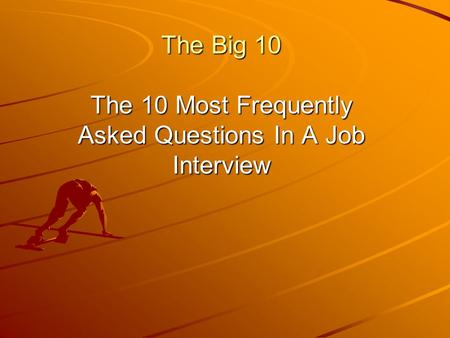 The Big 10 The 10 Most Frequently Asked Questions In A Job Interview.
