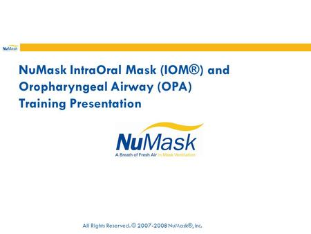 NuMask IntraOral Mask (IOM®) and Oropharyngeal Airway (OPA) Training Presentation All Rights Reserved. © 2007-2008 NuMask®, Inc.