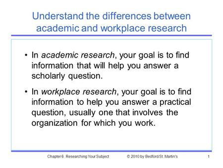 Chapter 6. Researching Your Subject © 2010 by Bedford/St. Martin's1 Understand the differences between academic and workplace research In academic research,