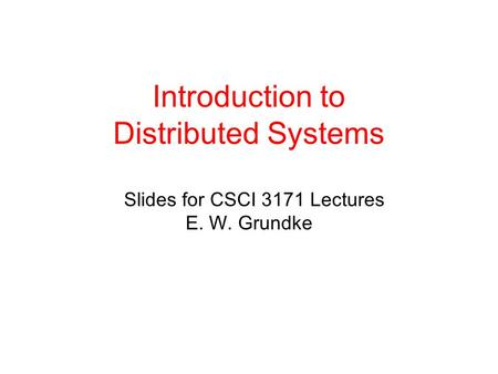 Introduction to Distributed Systems Slides for CSCI 3171 Lectures E. W. Grundke.