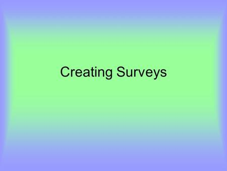 Creating Surveys. Getting the right info KISS Your questionnaire should be as short as possible. Make a mental distinction between what is essential to.