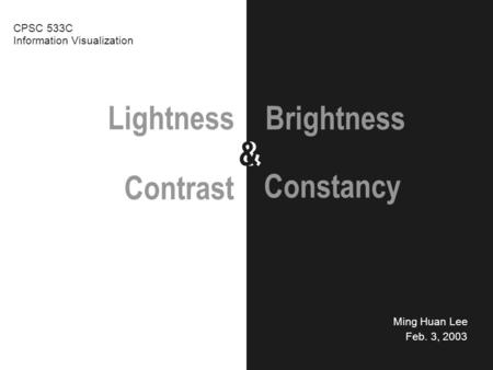 Lightness && Ming Huan Lee Feb. 3, 2003 Brightness CPSC 533C Information Visualization Contrast Constancy.