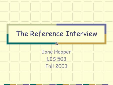 The Reference Interview Ione Hooper LIS 503 Fall 2003.