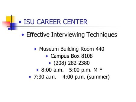 ISU CAREER CENTER Effective Interviewing Techniques Museum Building Room 440 Campus Box 8108 (208) 282-2380 8:00 a.m. - 5:00 p.m. M-F 7:30 a.m. – 4:00.