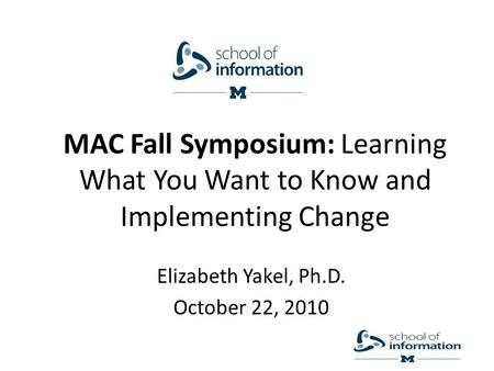 MAC Fall Symposium: Learning What You Want to Know and Implementing Change Elizabeth Yakel, Ph.D. October 22, 2010.