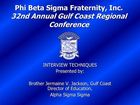 Phi Beta Sigma Fraternity, Inc. 32nd Annual Gulf Coast Regional Conference INTERVIEW TECHNIQUES Presented by: Brother Jermaine V. Jackson, Gulf Coast Director.
