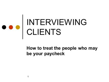1 INTERVIEWING CLIENTS How to treat the people who may be your paycheck.