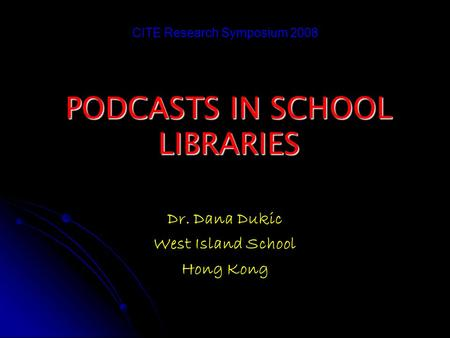 PODCASTS IN SCHOOL LIBRARIES Dr. Dana Dukic West Island School Hong Kong CITE Research Symposium 2008.