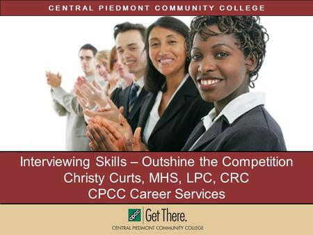 C E N T R A L P I E D M O N T C O M M U N I T Y C O L L E G E Interviewing Skills – Outshine the Competition Christy Curts, MHS, LPC, CRC CPCC Career Services.