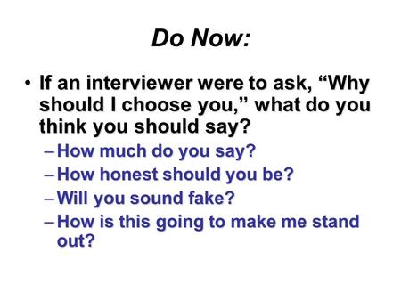 "Do Now: If an interviewer were to ask, ""Why should I choose you,"" what do you think you should say?If an interviewer were to ask, ""Why should I choose."