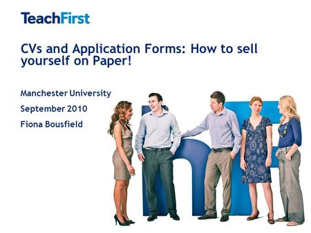 CVs and Application Forms: How to sell yourself on Paper! Manchester University September 2010 Fiona Bousfield.