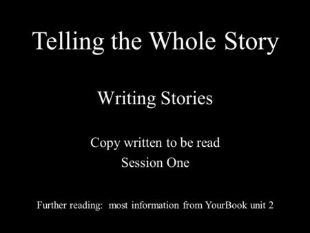 Writing Stories Copy written to be read Session One Further reading: most information from YourBook unit 2 Telling the Whole Story.