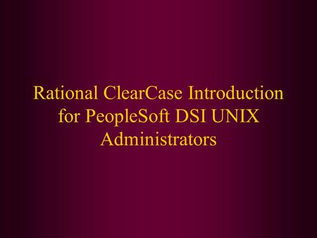 Rational ClearCase Introduction for PeopleSoft DSI UNIX Administrators.