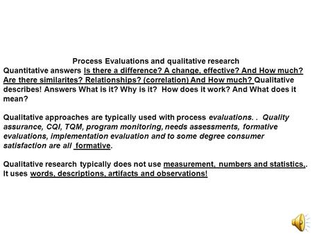Process Evaluations and qualitative research Quantitative answers Is there a difference? A change, effective? And How much? Are there similarites? Relationships?