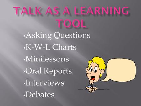 Asking Questions K-W-L Charts Minilessons Oral Reports Interviews Debates.