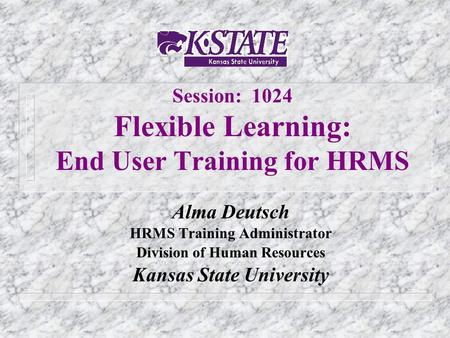 Session: 1024 Flexible Learning: End User Training for HRMS Alma Deutsch HRMS Training Administrator Division of Human Resources Kansas State University.
