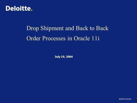 ©2004 Deloitte Drop Shipment and Back to Back Order Processes in Oracle 11i July 19, 2004.