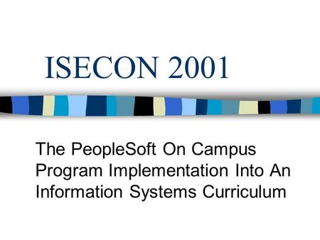 ISECON 2001 The PeopleSoft On Campus Program Implementation Into An Information Systems Curriculum.