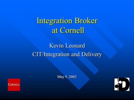 Integration Broker at Cornell Kevin Leonard CIT/Integration and Delivery May 9, 2002.