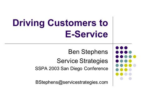 Driving Customers to E-Service Ben Stephens Service Strategies SSPA 2003 San Diego Conference