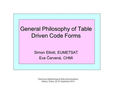 Training on Meteorological Telecommunications Alanya, Turkey, 22-30 September 2010 General Philosophy of Table Driven Code Forms Simon Elliott, EUMETSAT.