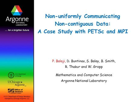 Non-uniformly Communicating Non-contiguous Data: A Case Study with PETSc and MPI P. Balaji, D. Buntinas, S. Balay, B. Smith, R. Thakur and W. Gropp Mathematics.