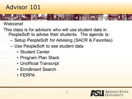 1 Advisor 101 Welcome! This class is for advisors who will use student data in PeopleSoft to advise their students. The agenda is: –Setup PeopleSoft for.