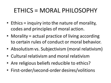 ETHICS = MORAL PHILOSOPHY Ethics = inquiry into the nature of morality, codes and principles of moral action. Morality = actual practice of living according.