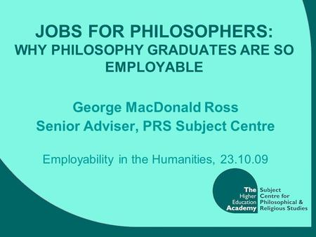 JOBS FOR PHILOSOPHERS: WHY PHILOSOPHY GRADUATES ARE SO EMPLOYABLE George MacDonald Ross Senior Adviser, PRS Subject Centre Employability in the Humanities,