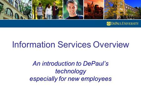Information Services Overview An introduction to DePaul's technology especially for new employees.
