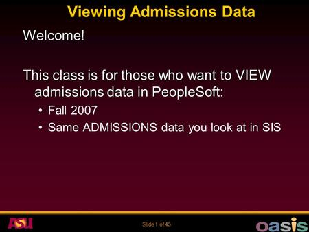 Slide 1 of 45 Viewing Admissions Data Welcome! This class is for those who want to VIEW admissions data in PeopleSoft: Fall 2007 Same ADMISSIONS data you.