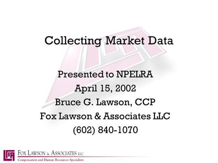Collecting Market Data Presented to NPELRA April 15, 2002 Bruce G. Lawson, CCP Fox Lawson & Associates LLC (602) 840-1070.