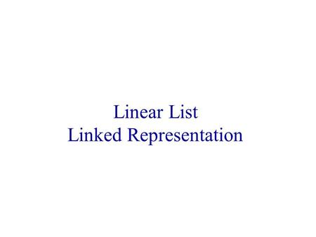 Linear List Linked Representation. Linked Representation list elements are stored, in memory, in an arbitrary order explicit information (called a link)