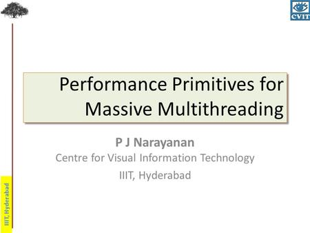 IIIT, Hyderabad Performance Primitives for Massive Multithreading P J Narayanan Centre for Visual Information Technology IIIT, Hyderabad.