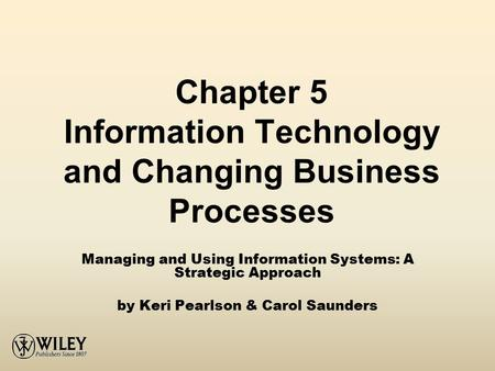 Chapter 5 Information Technology and Changing Business Processes Managing and Using Information Systems: A Strategic Approach by Keri Pearlson & Carol.