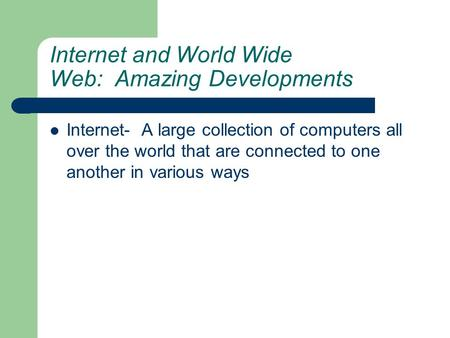 Internet and World Wide Web: Amazing Developments Internet- A large collection of computers all over the world that are connected to one another in various.