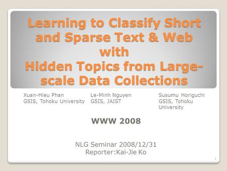 Learning to Classify Short and Sparse Text & Web with Hidden Topics from Large- scale Data Collections Xuan-Hieu PhanLe-Minh NguyenSusumu Horiguchi GSIS,