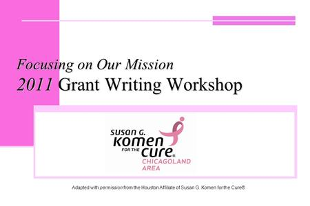 Focusing on Our Mission 2011 Grant Writing Workshop Adapted with permission from the Houston Affiliate of Susan G. Komen for the Cure®