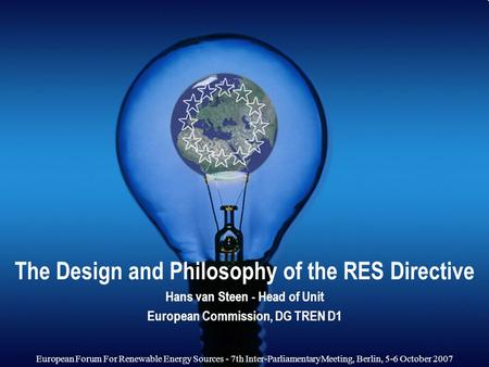 The Design and Philosophy of the RES Directive Hans van Steen - Head of Unit European Commission, DG TREN D1 European Forum For Renewable Energy Sources.