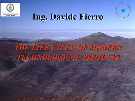VST: dome THE LIFE CYCLE OF MODERN TECHNOLOGICAL PROJECTS Ing. Davide Fierro THE LIFE CYCLE OF MODERN TECHNOLOGICAL PROJECTS.
