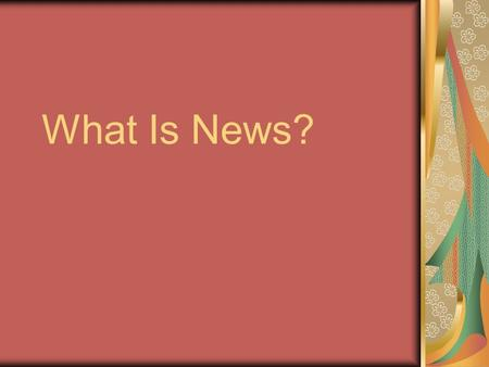 What Is News?. Learning Objectives Define news, and explain its characteristics Identify characteristics that make a story newsworthy Recognize other.